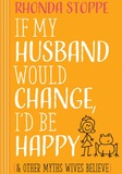 If My Husband Would Change I'd Be Happy & Other Myths Wives Believe (Harvest House 2016)